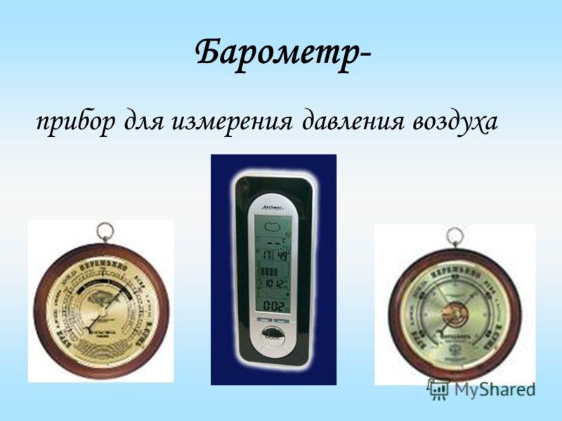 Барометр- прибор для измерения давления воздуха