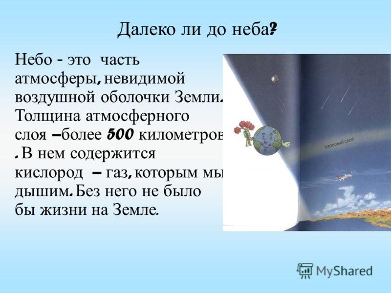 Небо - это часть атмосферы, невидимой воздушной оболочки Земли. Толщина атмосферного слоя – более 500 километров. В нем содержится кислород – газ, которым мы дышим. Без него не было бы жизни на Земле. Далеко ли до неба ?