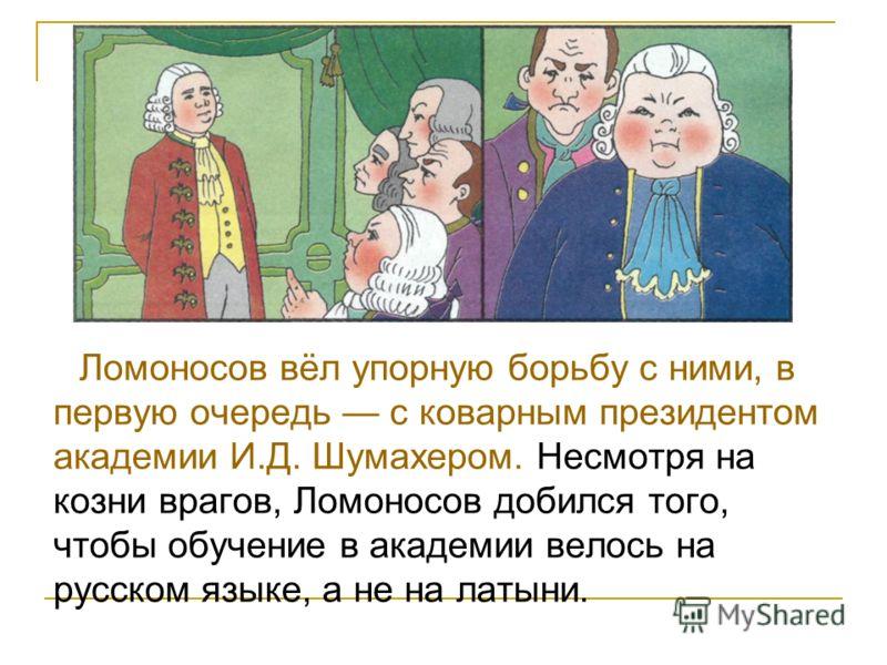 Ломоносов вёл упорную борьбу с ними, в первую очередь с коварным президентом академии И.Д. Шумахером. Несмотря на козни врагов, Ломоносов добился того, чтобы обучение в академии велось на русском языке, а не на латыни.