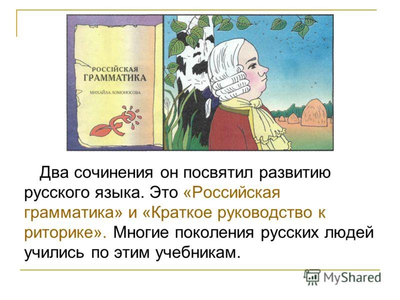 Два сочинения он посвятил развитию русского языка. Это «Российская грамматика» и «Краткое руководство к риторике». Многие поколения русских людей учились по этим учебникам.
