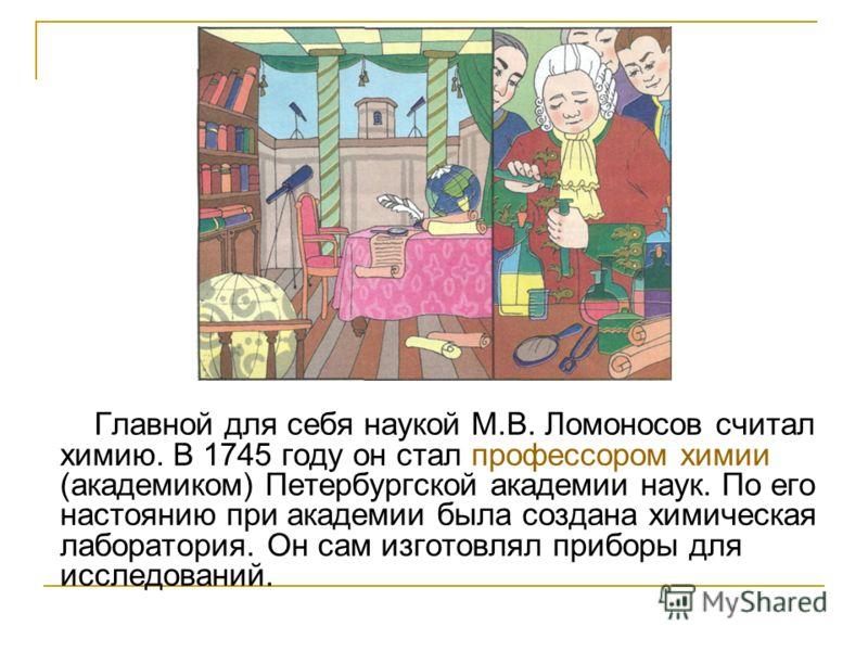 Главной для себя наукой М.В. Ломоносов считал химию. В 1745 году он стал профессором химии (академиком) Петербургской академии наук. По его настоянию при академии была создана химическая лаборатория. Он сам изготовлял приборы для исследований.