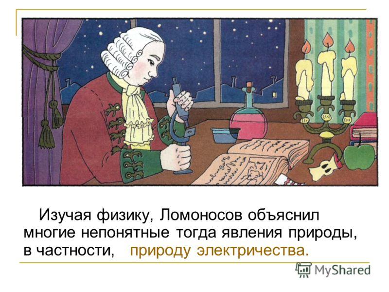 Изучая физику, Ломоносов объяснил многие непонятные тогда явления природы, в частности, природу электричества.