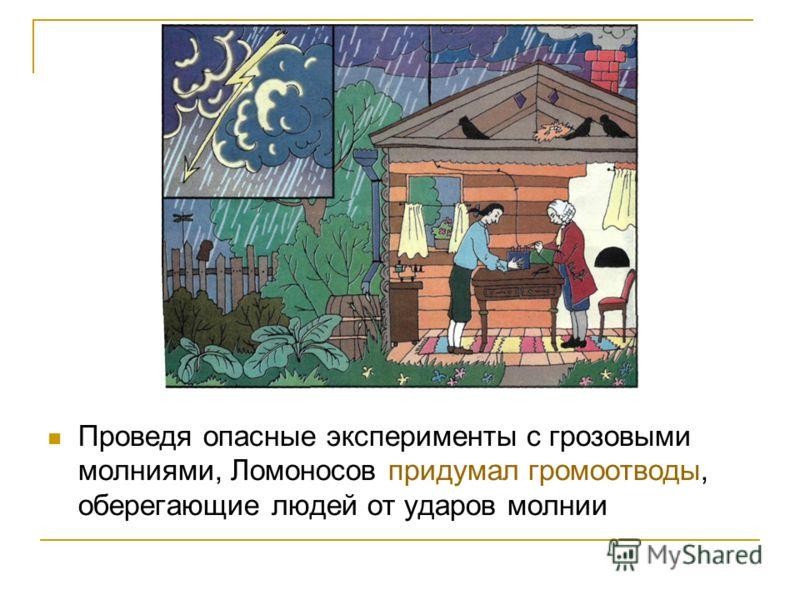Проведя опасные эксперименты с грозовыми молниями, Ломоносов придумал громоотводы, оберегающие людей от ударов молнии