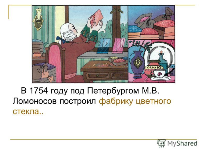 В 1754 году под Петербургом М.В. Ломоносов построил фабрику цветного стекла..