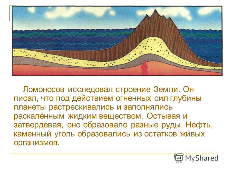 Ломоносов исследовал строение Земли. Он писал, что под действием огненных сил глубины планеты растрескивались и заполнялись раскалённым жидким веществом. Остывая и затвердевая, оно образовало разные руды. Нефть, каменный уголь образовались из остатко