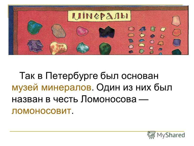 Так в Петербурге был основан музей минералов. Один из них был назван в честь Ломоносова ломоносовит.