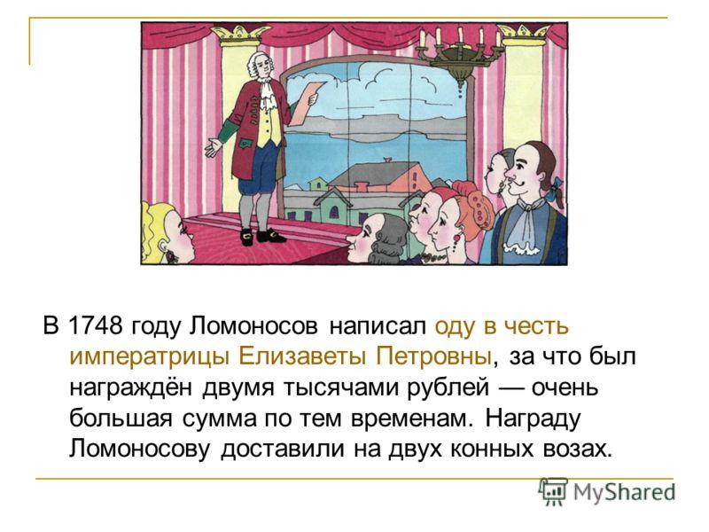 В 1748 году Ломоносов написал оду в честь императрицы Елизаветы Петровны, за что был награждён двумя тысячами рублей очень большая сумма по тем временам. Награду Ломоносову доставили на двух конных возах.