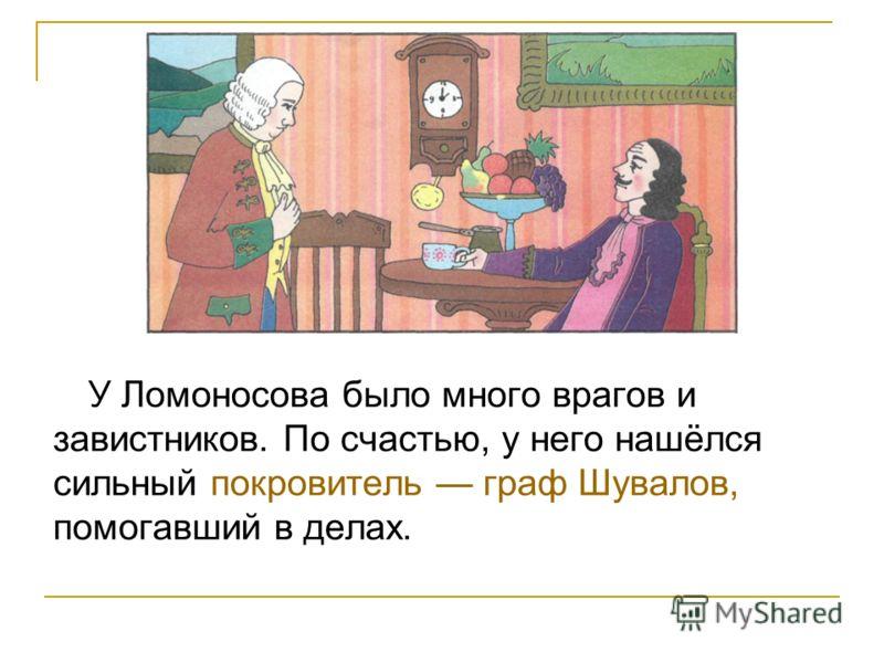 У Ломоносова было много врагов и завистников. По счастью, у него нашёлся сильный покровитель граф Шувалов, помогавший в делах.