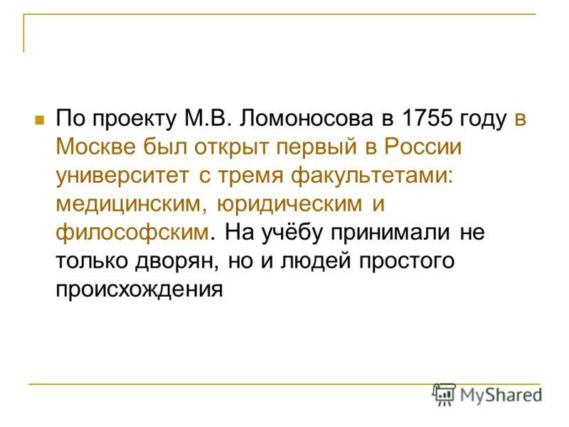 По проекту М.В. Ломоносова в 1755 году в Москве был открыт первый в России университет с тремя факультетами: медицинским, юридическим и философским. На учёбу принимали не только дворян, но и людей простого происхождения
