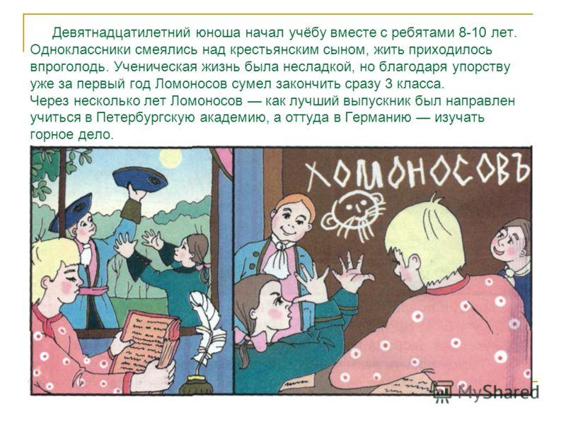 Девятнадцатилетний юноша начал учёбу вместе с ребятами 8-10 лет. Одноклассники смеялись над крестьянским сыном, жить приходилось впроголодь. Ученическая жизнь была несладкой, но благодаря упорству уже за первый год Ломоносов сумел закончить сразу 3 к