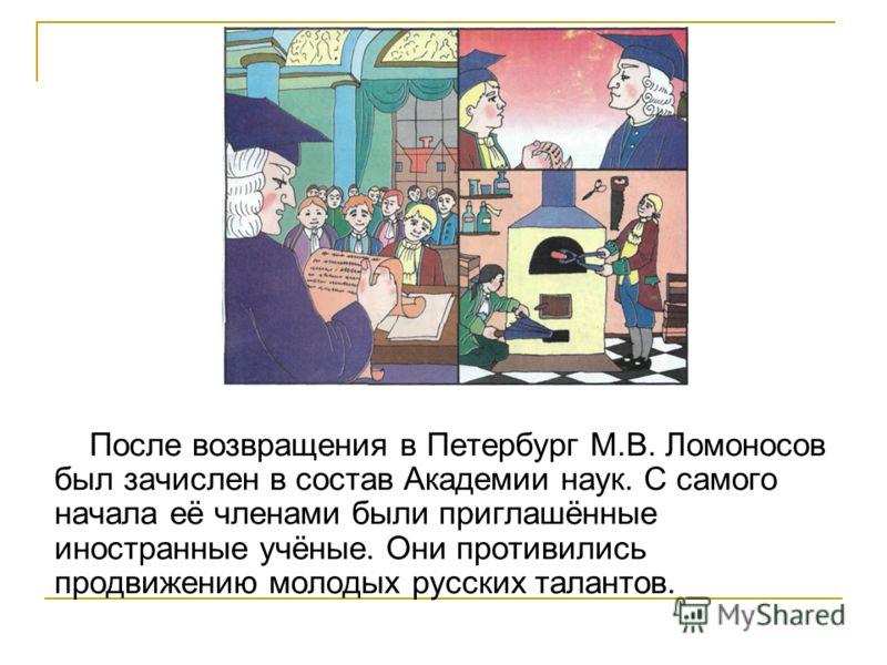 После возвращения в Петербург М.В. Ломоносов был зачислен в состав Академии наук. С самого начала её членами были приглашённые иностранные учёные. Они противились продвижению молодых русских талантов.