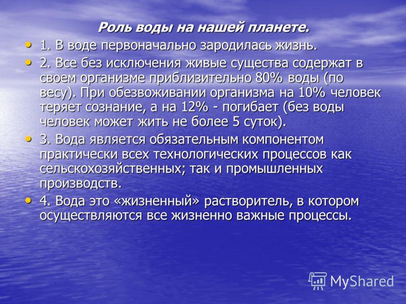 Роль воды на нашей планете. 1. В воде первоначально зародилась жизнь. 1. В воде первоначально зародилась жизнь. 2. Все без исключения живые существа содержат в своем организме приблизительно 80% воды (по весу). При обезвоживании организма на 10% чело