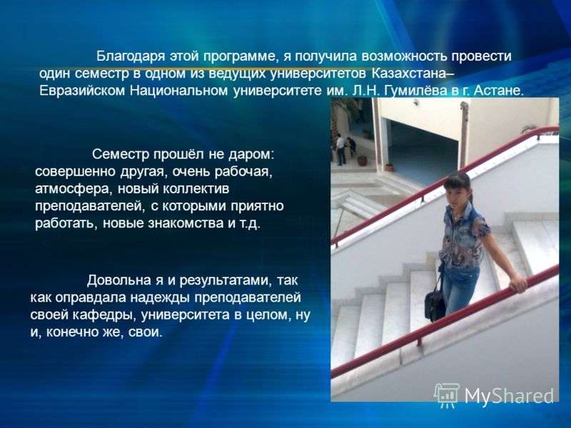 Благодаря этой программе, я получила возможность провести один семестр в одном из ведущих университетов Казахстана– Евразийском Национальном университете им. Л.Н. Гумилёва в г. Астане. Семестр прошёл не даром: совершенно другая, очень рабочая, атмосф