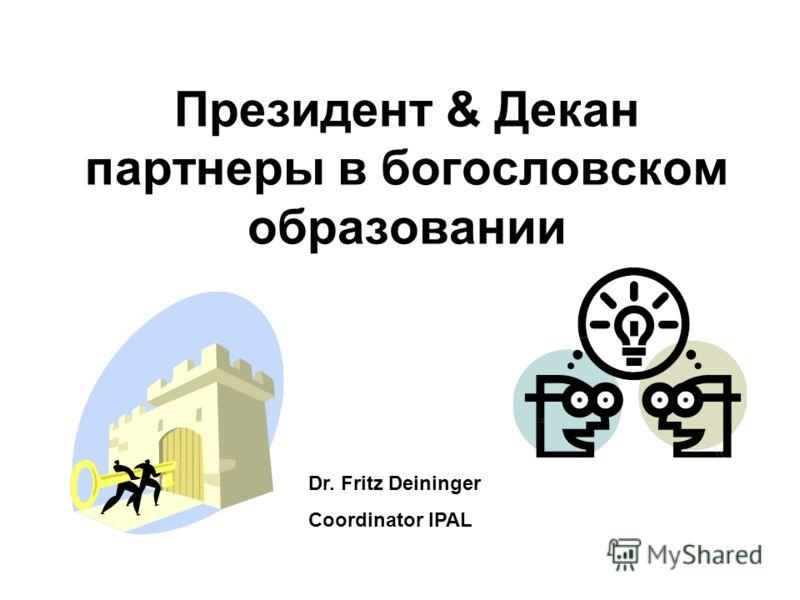 Президент & Декан партнеры в богословском образовании Dr. Fritz Deininger Coordinator IPAL