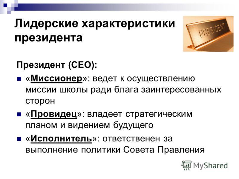 Лидерские характеристики президента Президент (CEO): «Миссионер»: ведет к осуществлению миссии школы ради блага заинтересованных сторон «Провидец»: владеет стратегическим планом и видением будущего «Исполнитель»: ответственен за выполнение политики С