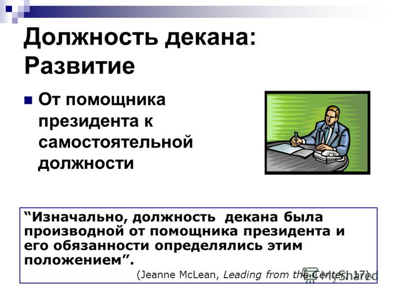 Должность декана: Развитие От помощника президента к самостоятельной должности Изначально, должность декана была производной от помощника президента и его обязанности определялись этим положением. (Jeanne McLean, Leading from the Center, 17).