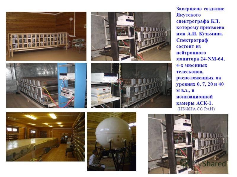 Завершено создание Якутского спектрографа КЛ, которому присвоено имя А.И. Кузьмина. Спектрограф состоит из нейтронного монитора 24-NM-64, 4-х мюонных телескопов, расположенных на уровнях 0, 7, 20 и 40 м в.э., и ионизационной камеры АСК-1. (ИКФИА СО Р