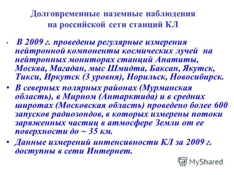 Долговременные наземные наблюдения на российской сети станций КЛ В 2009 г. проведены регулярные измерения нейтронной компоненты космических лучей на нейтронных мониторах станций Апатиты, Москва, Магадан, мыс Шмидта, Баксан, Якутск, Тикси, Иркутск (3