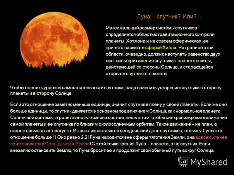 Луна – спутник? Или?... Максимальный размер системы спутников определяется областью гравитационного контроля планеты. Хотя она и не совсем сферическая, ее принято называть сферой Хилла. На границе этой области, очевидно, должно наступать равенство дв