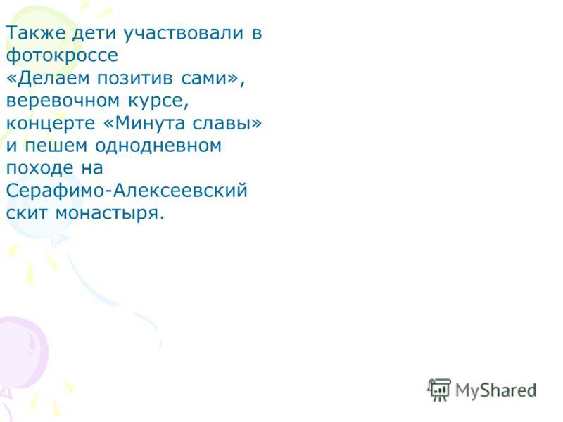 Также дети участвовали в фотокроссе «Делаем позитив сами», веревочном курсе, концерте «Минута славы» и пешем однодневном походе на Серафимо-Алексеевский скит монастыря.