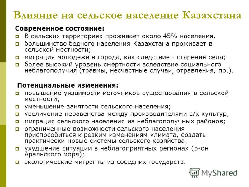 Влияние на сельское население Казахстана Современное состояние: В сельских территориях проживает около 45% населения, большинство бедного населения Казахстана проживает в сельской местности; миграция молодежи в города, как следствие - старение села;