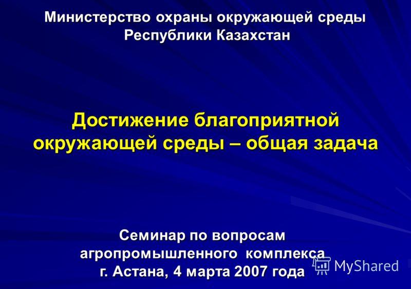 Министерство охраны окружающей среды Республики Казахстан Достижение благоприятной окружающей среды – общая задача Семинар по вопросам агропромышленного комплекса г. Астана, 4 марта 2007 года