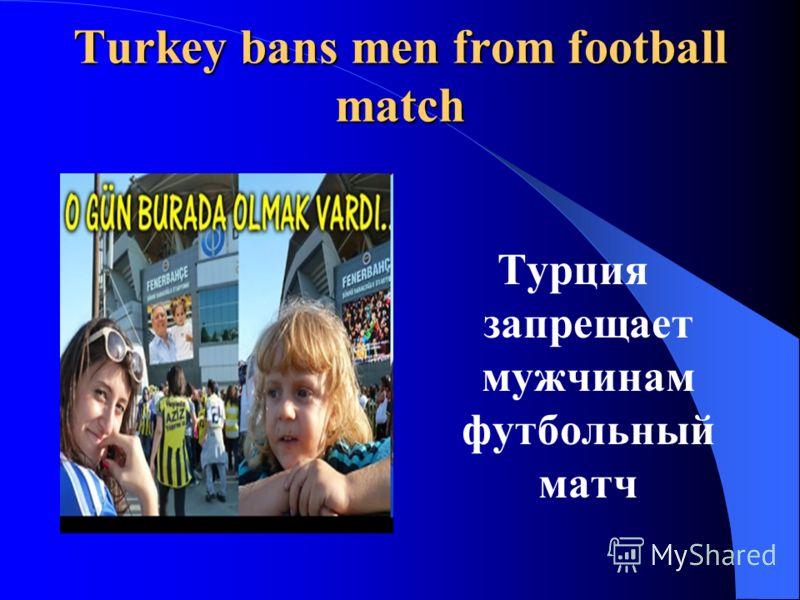 Turkey bans men from football match Турция запрещает мужчинам футбольный матч