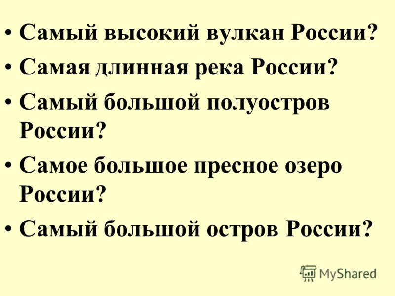 Самый высокий вулкан России? Самая длинная река России? Самый большой полуостров России? Самое большое пресное озеро России? Самый большой остров России?