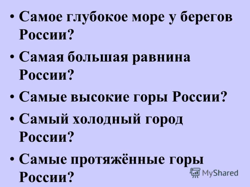 Самое глубокое море у берегов России? Самая большая равнина России? Самые высокие горы России? Самый холодный город России? Самые протяжённые горы России?