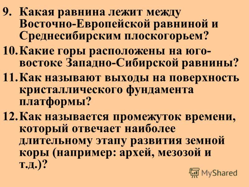 9.Какая равнина лежит между Восточно-Европейской равниной и Среднесибирским плоскогорьем? 10.Какие горы расположены на юго- востоке Западно-Сибирской равнины? 11.Как называют выходы на поверхность кристаллического фундамента платформы? 12.Как называе