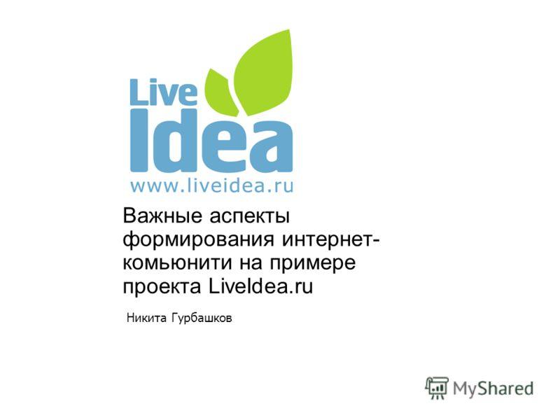 Важные аспекты формирования интернет- комьюнити на примере проекта LiveIdea.ru Никита Гурбашков