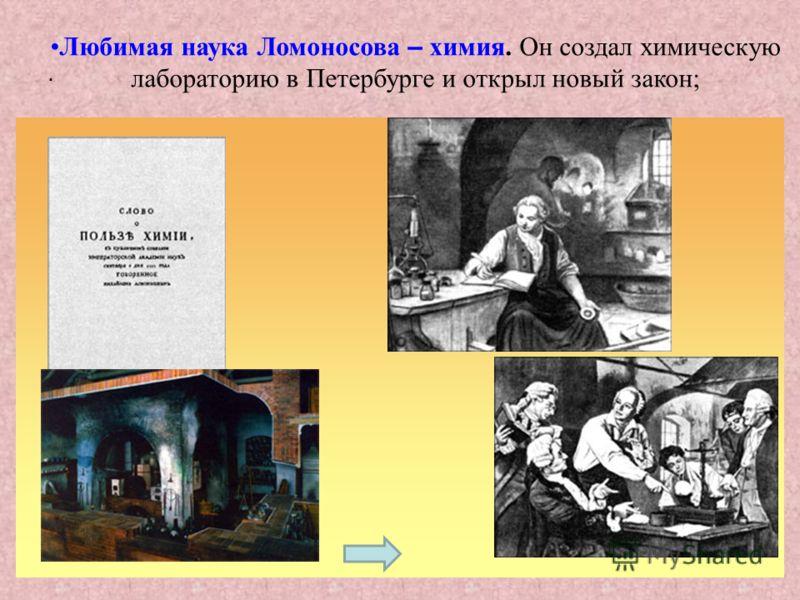 . Любимая наука Ломоносова – химия. Он создал химическую лабораторию в Петербурге и открыл новый закон;