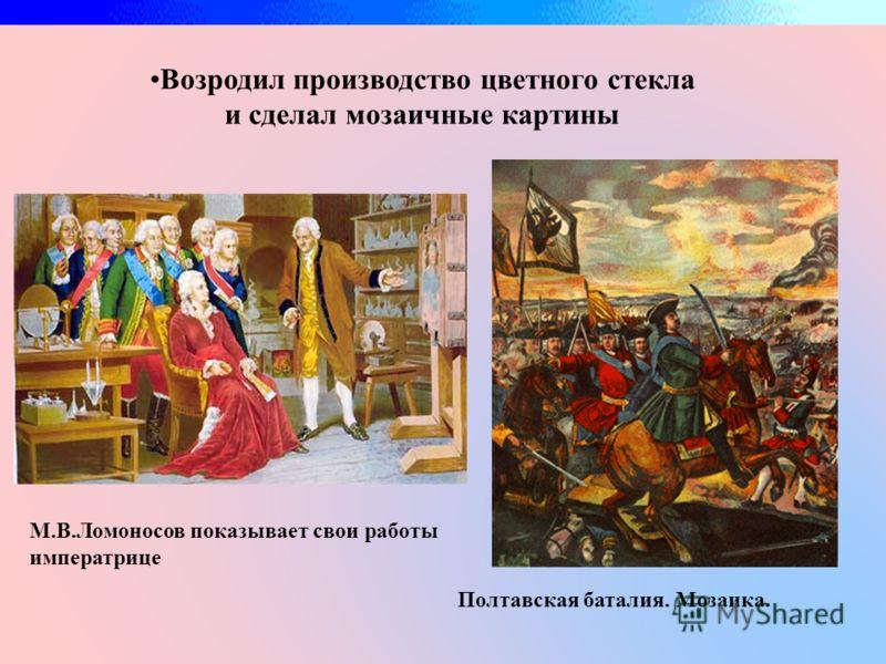 Возродил производство цветного стекла и сделал мозаичные картины М.В.Ломоносов показывает свои работы императрице Полтавская баталия. Мозаика.