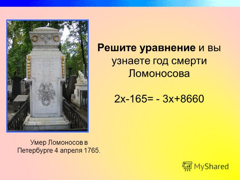 Решите уравнение и вы узнаете год смерти Ломоносова 2х-165= - 3х+8660 Умер Ломоносов в Петербурге 4 апреля 1765.