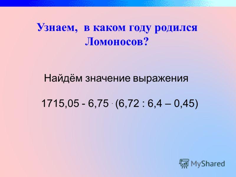 Узнаем, в каком году родился Ломоносов? Найдём значение выражения 1715,05 - 6,75. (6,72 : 6,4 – 0,45)