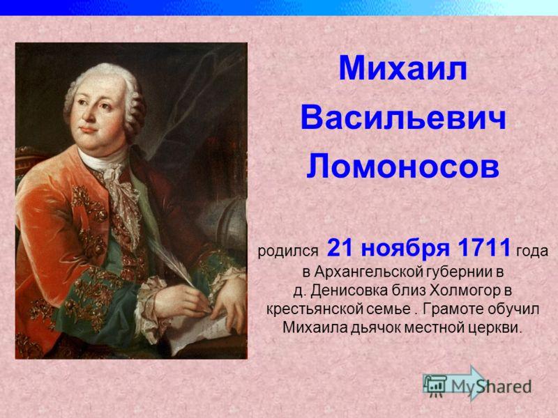 Михаил Васильевич Ломоносов родился 21 ноября 1711 года в Архангельской губернии в д. Денисовка близ Холмогор в крестьянской семье. Грамоте обучил Михаила дьячок местной церкви.