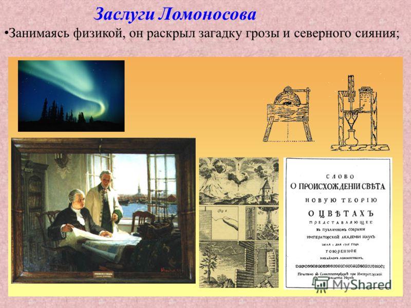 Заслуги Ломоносова Занимаясь физикой, он раскрыл загадку грозы и северного сияния;