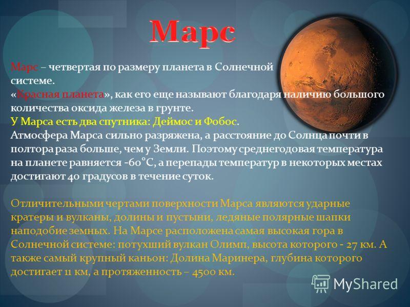 Марс – четвертая по размеру планета в Солнечной системе. «Красная планета», как его еще называют благодаря наличию большого количества оксида железа в грунте. У Марса есть два спутника: Деймос и Фобос. Атмосфера Марса сильно разряжена, а расстояние д