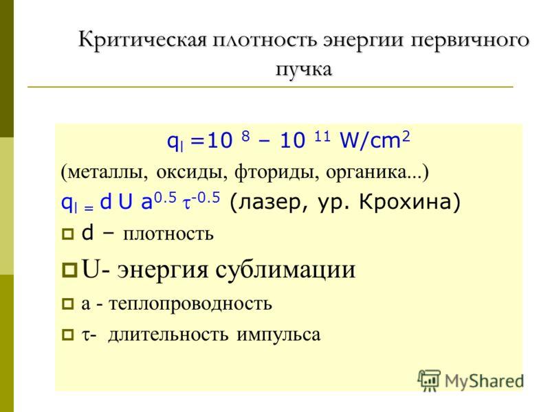 Критическая плотность энергии первичного пучка q l =10 8 – 10 11 W/cm 2 (металлы, оксиды, фториды, органика...) q l = d U a 0.5 -0.5 (лазер, ур. Крохина) d – плотность U- энергия сублимации а - теплопроводность - длительность импульса