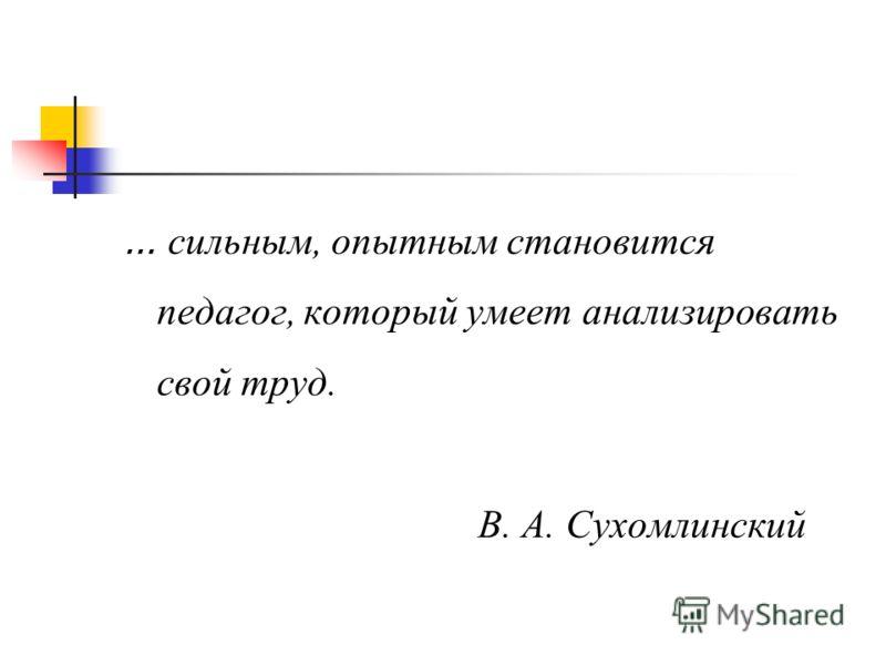 … сильным, опытным становится педагог, который умеет анализировать свой труд. В. А. Сухомлинский