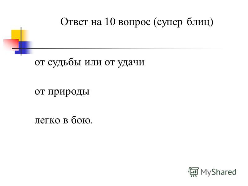 Ответ на 10 вопрос (супер блиц) от судьбы или от удачи от природы легко в бою.