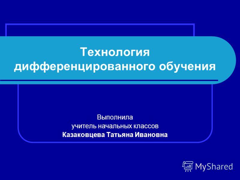 Технология дифференцированного обучения Выполнила учитель начальных классов Казаковцева Татьяна Ивановна