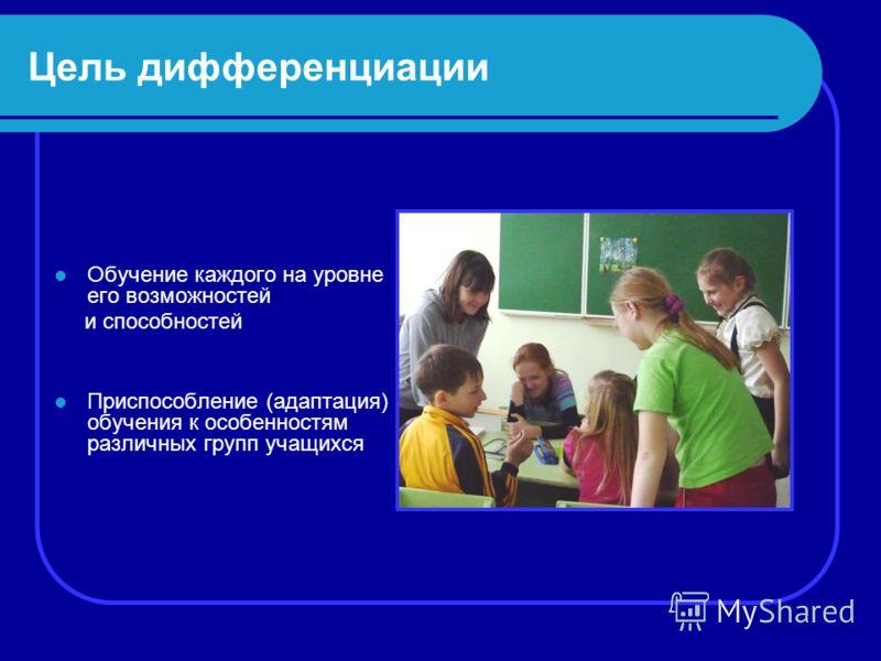 Цель дифференциации Обучение каждого на уровне его возможностей и способностей Приспособление (адаптация) обучения к особенностям различных групп учащихся