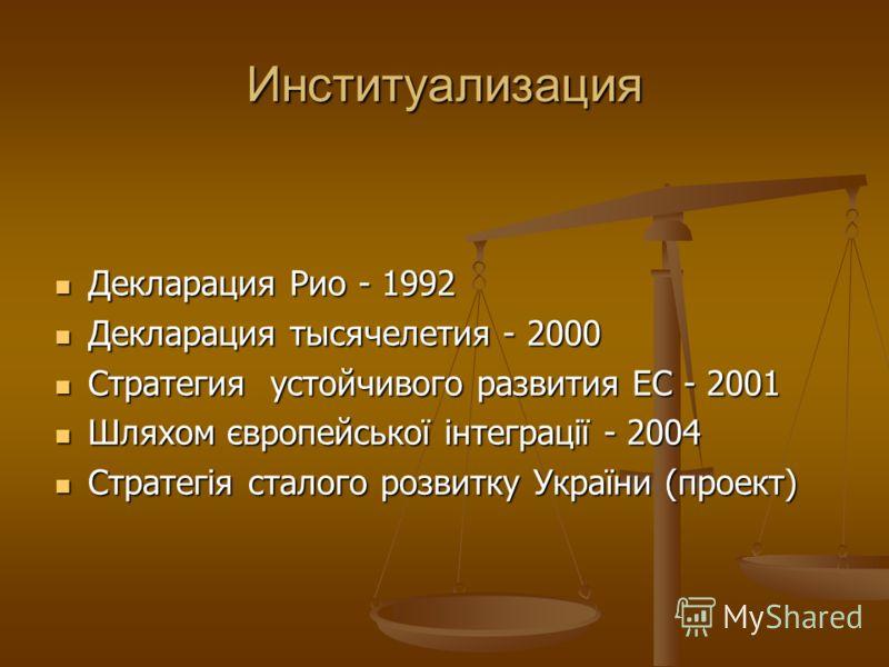 Институализация Декларация Рио - 1992 Декларация Рио - 1992 Декларация тысячелетия - 2000 Декларация тысячелетия - 2000 Стратегия устойчивого развития ЕС - 2001 Стратегия устойчивого развития ЕС - 2001 Шляхом європейської інтеграції - 2004 Шляхом євр