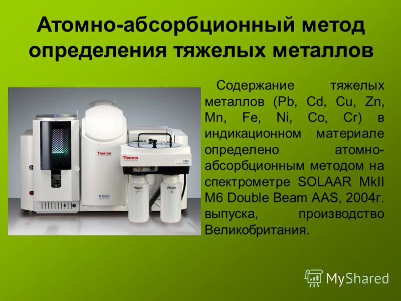 Атомно-абсорбционный метод определения тяжелых металлов Содержание тяжелых металлов (Pb, Cd, Cu, Zn, Mn, Fe, Ni, Co, Cr) в индикационном материале определено атомно- абсорбционным методом на спектрометре SOLAAR MkII M6 Double Beam AAS, 2004г. выпуска