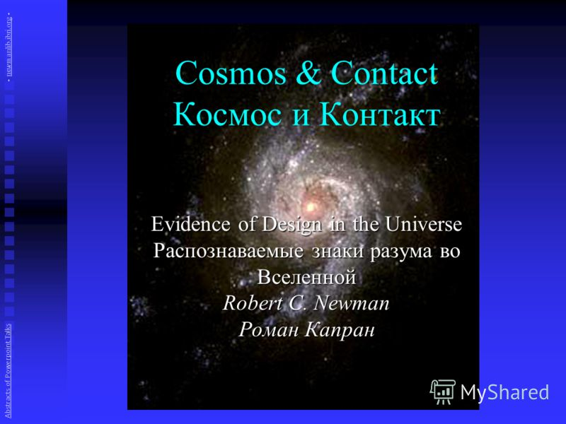 Cosmos & Contact Космос и Контакт Evidence of Design in the Universe Распознаваемые знаки разума во Вселенной Robert C. Newman Роман Капран Abstracts of Powerpoint Talks - newmanlib.ibri.org -newmanlib.ibri.org