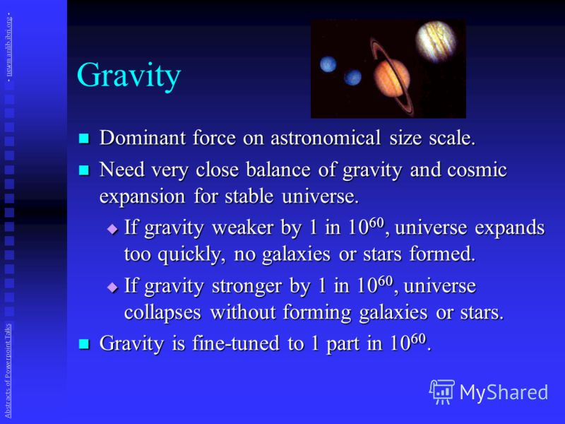 Gravity Dominant force on astronomical size scale. Dominant force on astronomical size scale. Need very close balance of gravity and cosmic expansion for stable universe. Need very close balance of gravity and cosmic expansion for stable universe. If