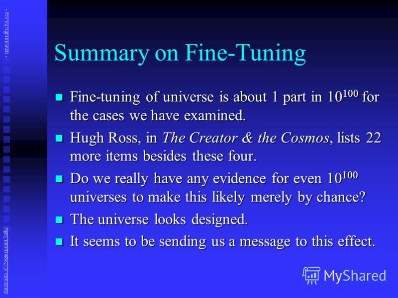 Summary on Fine-Tuning Fine-tuning of universe is about 1 part in 10 100 for the cases we have examined. Fine-tuning of universe is about 1 part in 10 100 for the cases we have examined. Hugh Ross, in The Creator & the Cosmos, lists 22 more items bes