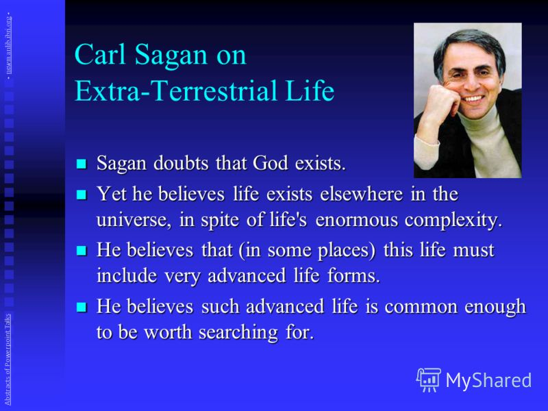 Carl Sagan on Extra-Terrestrial Life Sagan doubts that God exists. Sagan doubts that God exists. Yet he believes life exists elsewhere in the universe, in spite of life's enormous complexity. Yet he believes life exists elsewhere in the universe, in