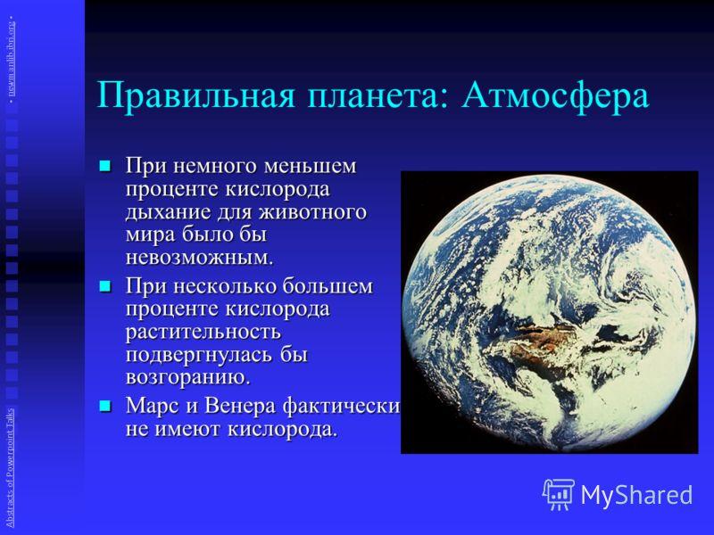Правильная планета: Атмосфера При немного меньшем проценте кислорода дыхание для животного мира было бы невозможным. При немного меньшем проценте кислорода дыхание для животного мира было бы невозможным. При несколько большем проценте кислорода расти